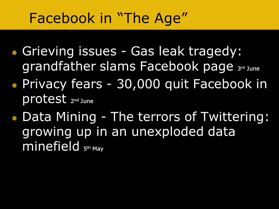 Facebook in The Age Grieving issues - Gas leak tragedy: grandfather slams Facebook page 3 rd June Privacy fears - 30,000 quit Facebook in protest 2 nd June Data Mining - The terrors of Twittering: growing up in an unexploded data minefield 5 th May