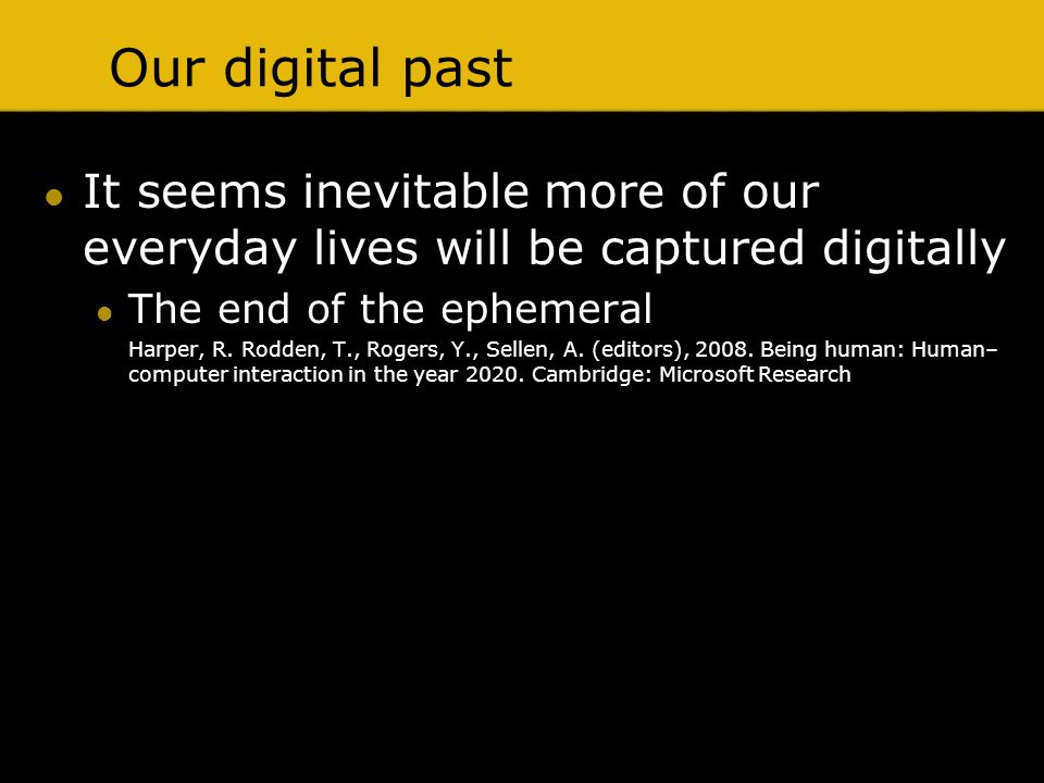 Our digital past It seems inevitable more of our everyday lives will be captured digitally The end of the ephemeral Harper, R. Rodden, T., Rogers, Y.,