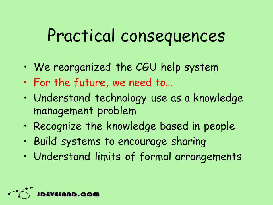 Practical consequences We reorganized the CGU help system For the future, we need to… Understand technology use as a knowledge management problem Reco