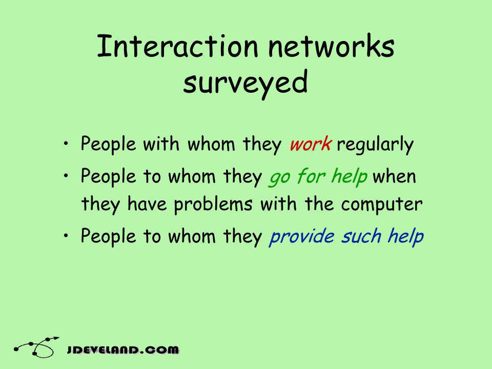 Interaction networks surveyed People with whom they work regularly People to whom they go for help when they have problems with the computer People to whom they provide such help