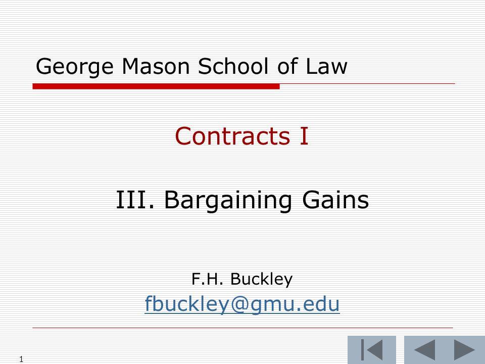 1 George Mason School of Law Contracts I III. Bargaining Gains F.H. Buckley fbuckley@gmu.edu