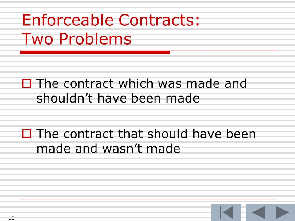 Enforceable Contracts: Two Problems The contract which was made and shouldnt have been made The contract that should have been made and wasnt made 10