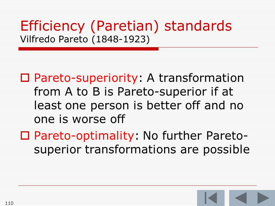 110 Efficiency (Paretian) standards Vilfredo Pareto (1848-1923) Pareto-superiority: A transformation from A to B is Pareto-superior if at least one person is better off and no one is worse off Pareto-optimality: No further Pareto- superior transformations are possible