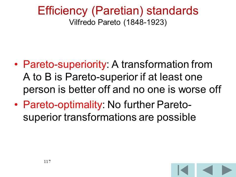 117 Efficiency (Paretian) standards Vilfredo Pareto (1848-1923) Pareto-superiority: A transformation from A to B is Pareto-superior if at least one person is better off and no one is worse off Pareto-optimality: No further Pareto- superior transformations are possible