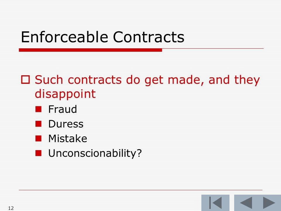 Enforceable Contracts 12 Such contracts do get made, and they disappoint Fraud Duress Mistake Unconscionability