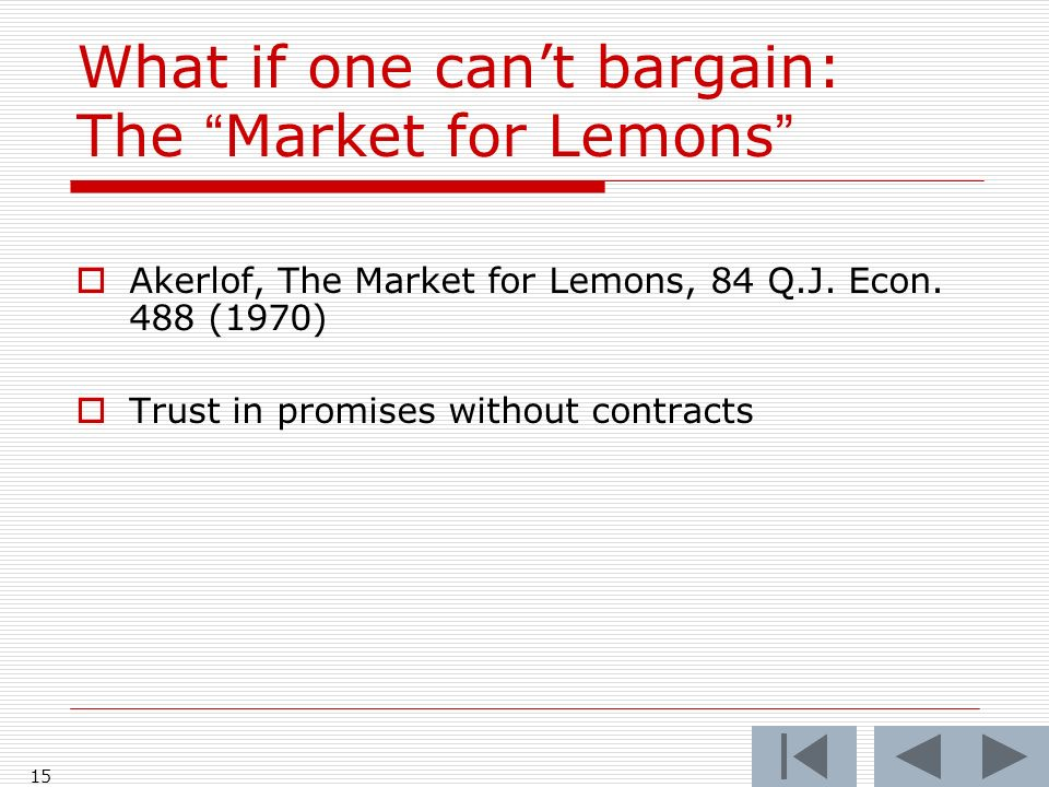 15 What if one cant bargain: The Market for Lemons Akerlof, The Market for Lemons, 84 Q.J. Econ. 488 (1970) Trust in promises without contracts