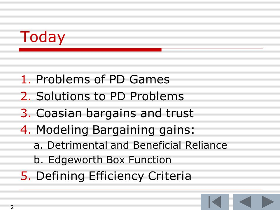 Today 1.Problems of PD Games 2.Solutions to PD Problems 3.Coasian bargains and trust 4.Modeling Bargaining gains: a. Detrimental and Beneficial Relian