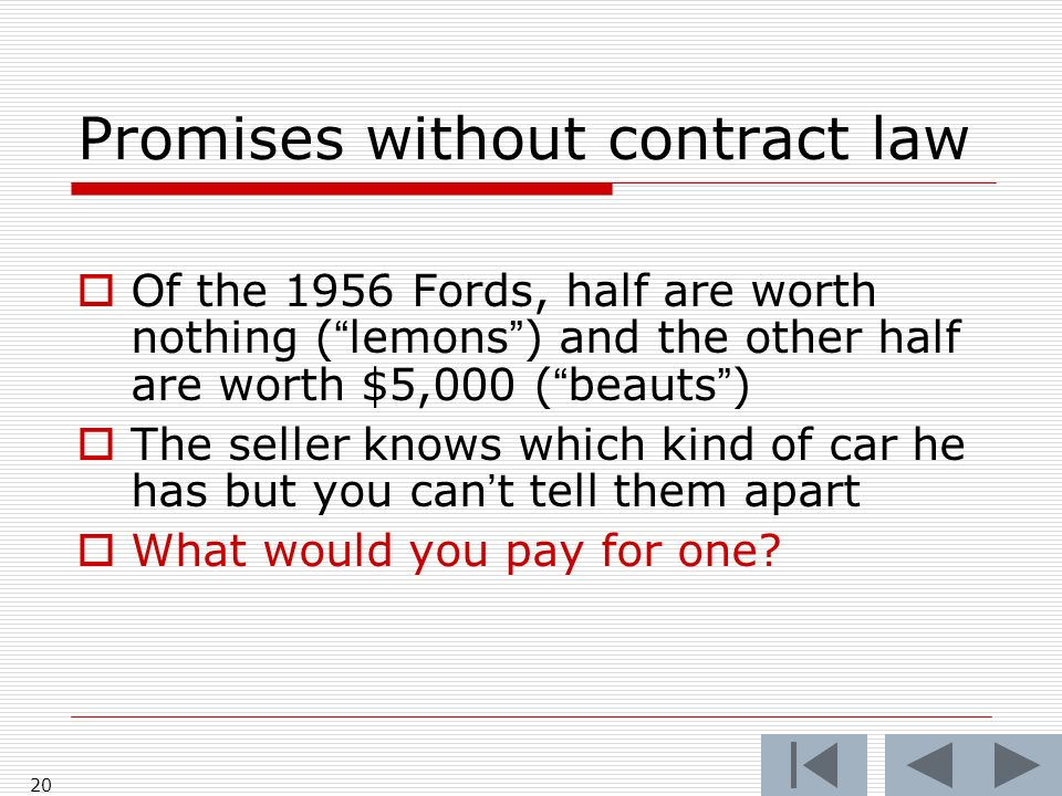 20 Promises without contract law Of the 1956 Fords, half are worth nothing (lemons) and the other half are worth $5,000 (beauts) The seller knows which kind of car he has but you cant tell them apart What would you pay for one