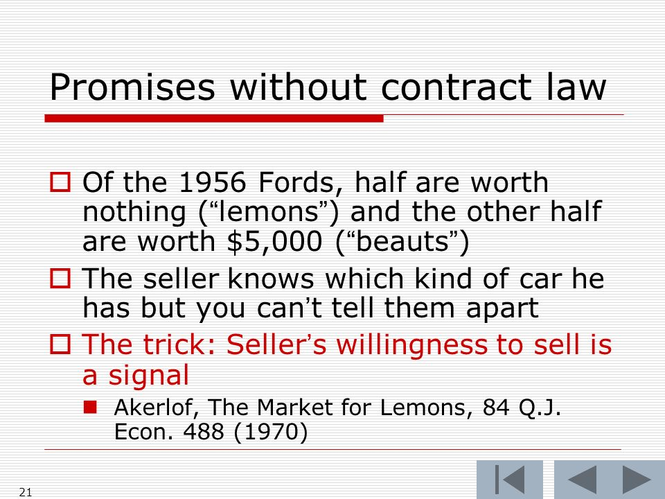21 Promises without contract law Of the 1956 Fords, half are worth nothing (lemons) and the other half are worth $5,000 (beauts) The seller knows whic