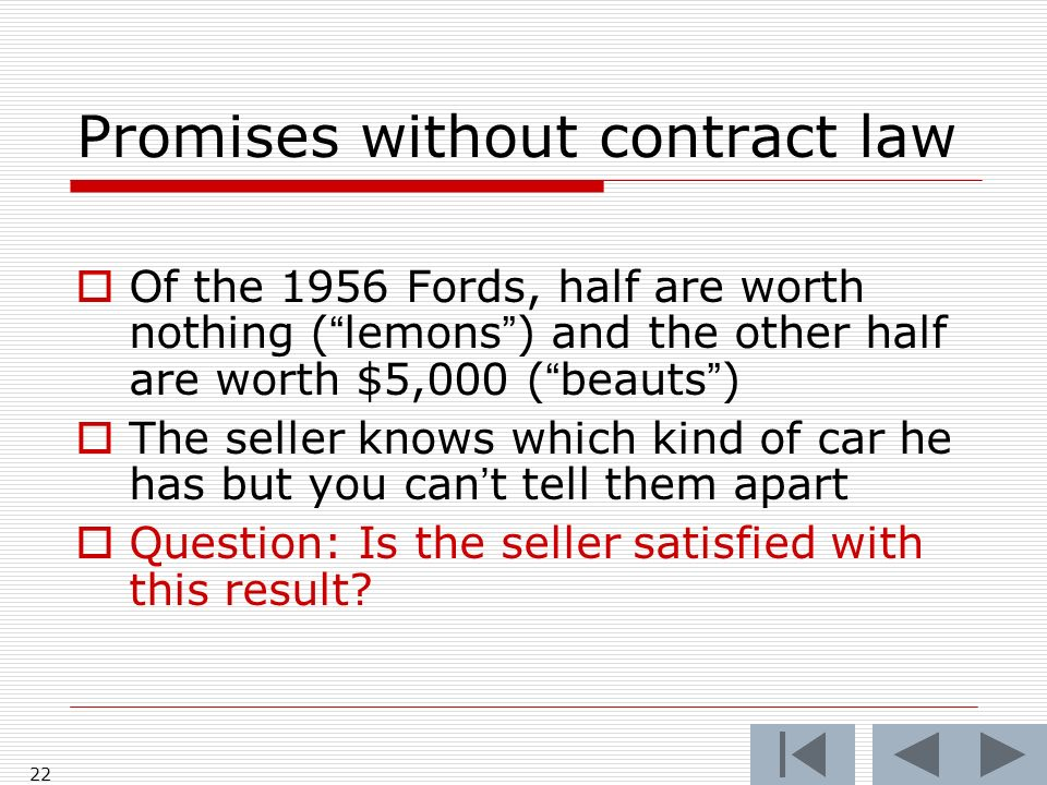 22 Promises without contract law Of the 1956 Fords, half are worth nothing (lemons) and the other half are worth $5,000 (beauts) The seller knows which kind of car he has but you cant tell them apart Question: Is the seller satisfied with this result