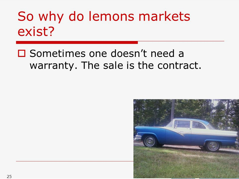 So why do lemons markets exist? Sometimes one doesnt need a warranty. The sale is the contract. 25