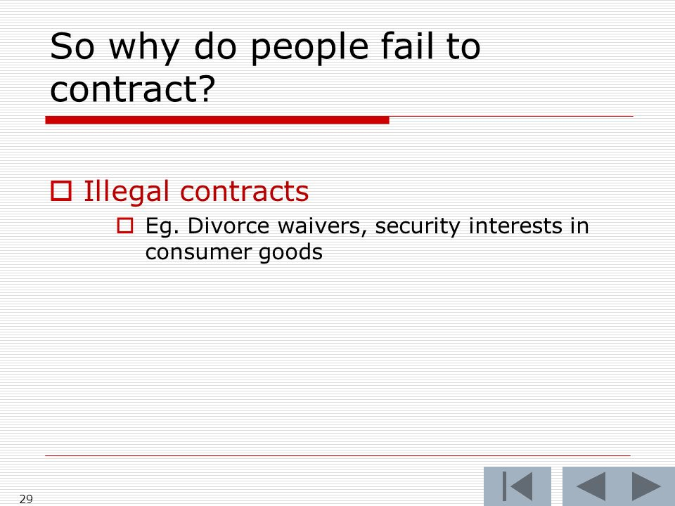 So why do people fail to contract? Illegal contracts Eg. Divorce waivers, security interests in consumer goods 29
