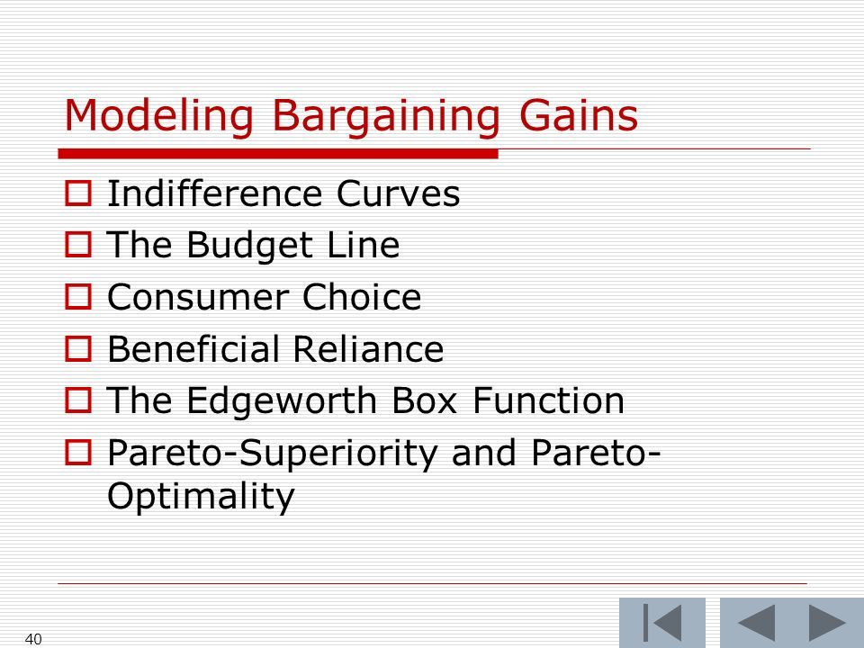 40 Modeling Bargaining Gains Indifference Curves The Budget Line Consumer Choice Beneficial Reliance The Edgeworth Box Function Pareto-Superiority and Pareto- Optimality