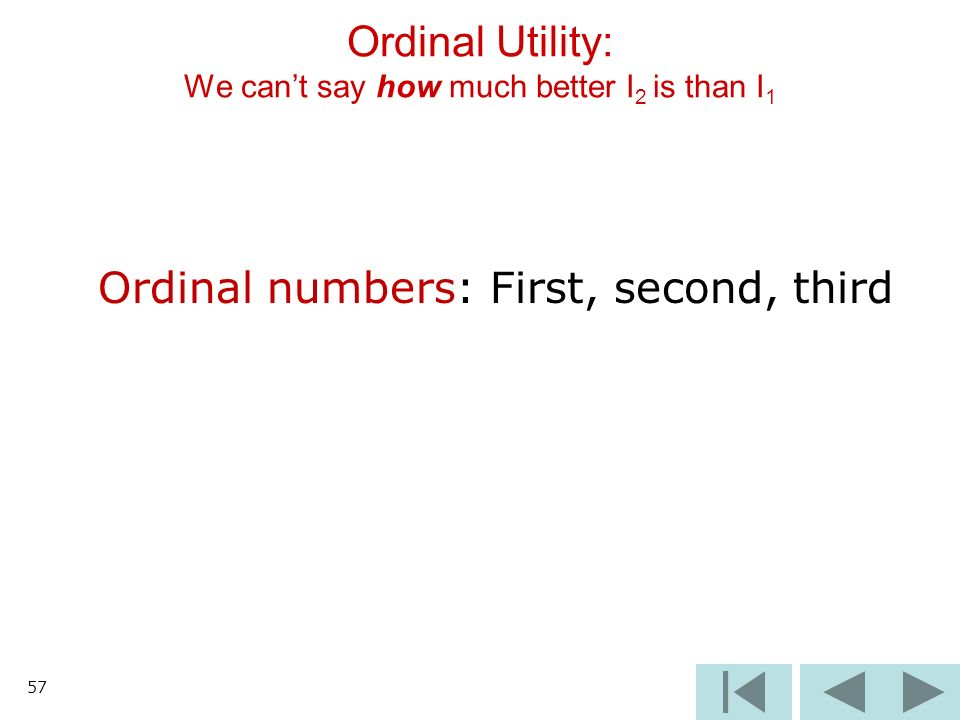57 Ordinal Utility: We cant say how much better I 2 is than I 1 Ordinal numbers: First, second, third