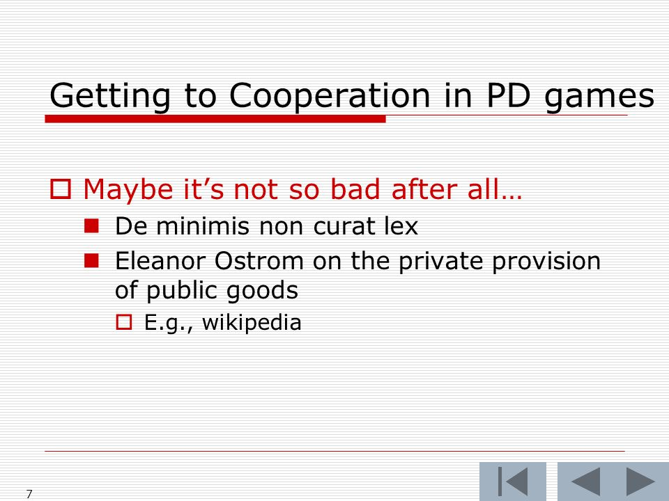 Getting to Cooperation in PD games Maybe its not so bad after all… De minimis non curat lex Eleanor Ostrom on the private provision of public goods E.