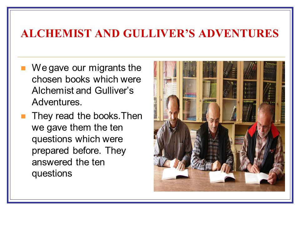 ALCHEMIST AND GULLIVERS ADVENTURES We gave our migrants the chosen books which were Alchemist and Gullivers Adventures.