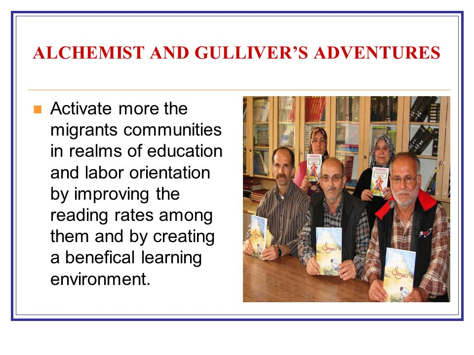 ALCHEMIST AND GULLIVERS ADVENTURES Activate more the migrants communities in realms of education and labor orientation by improving the reading rates among them and by creating a benefical learning environment.