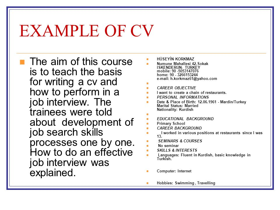 EXAMPLE OF CV The aim of this course is to teach the basis for writing a cv and how to perform in a job interview.