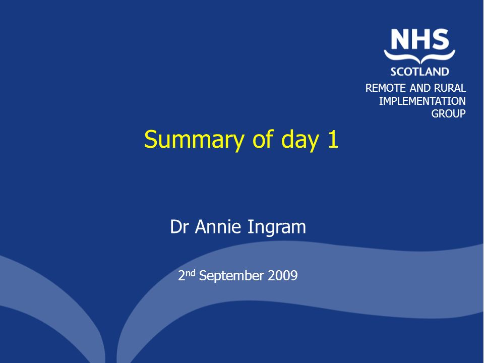 REMOTE AND RURAL IMPLEMENTATION GROUP Summary of day 1 Dr Annie Ingram 2 nd September 2009