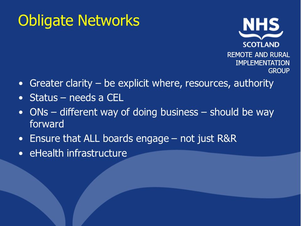 REMOTE AND RURAL IMPLEMENTATION GROUP Care Pathways Care pathways & Networks are a fundamental requirement to sustain services Recognise role in business continuity Balance required to maintain local services and access specialist care Extend multi-professional approach Ownership & discussion important to develop high level pathways into local protocols Involve patients to help understand complexities