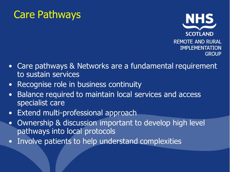 REMOTE AND RURAL IMPLEMENTATION GROUP Care Pathways Care pathways & Networks are a fundamental requirement to sustain services Recognise role in busin