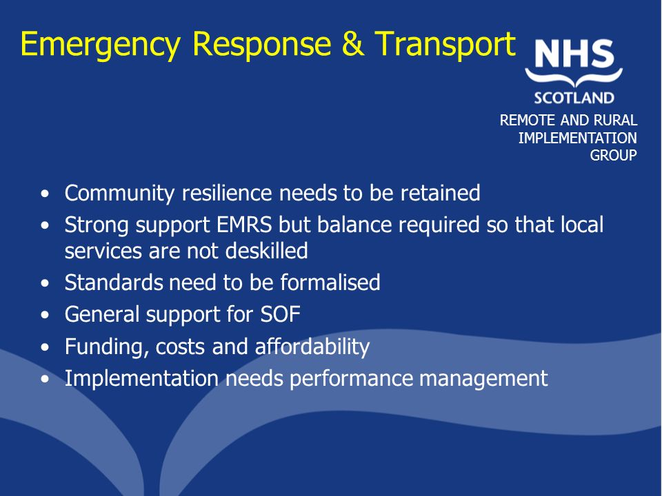 REMOTE AND RURAL IMPLEMENTATION GROUP Emergency Response & Transport Community resilience needs to be retained Strong support EMRS but balance require
