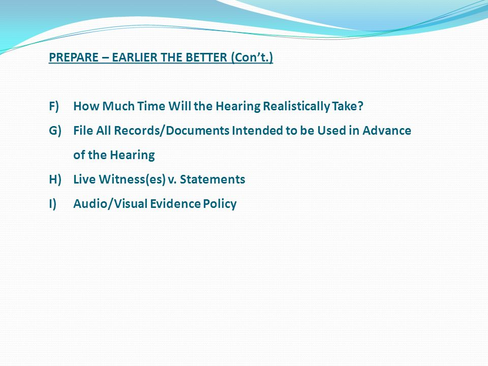 PREPARE – EARLIER THE BETTER (Cont.) F)How Much Time Will the Hearing Realistically Take? G)File All Records/Documents Intended to be Used in Advance