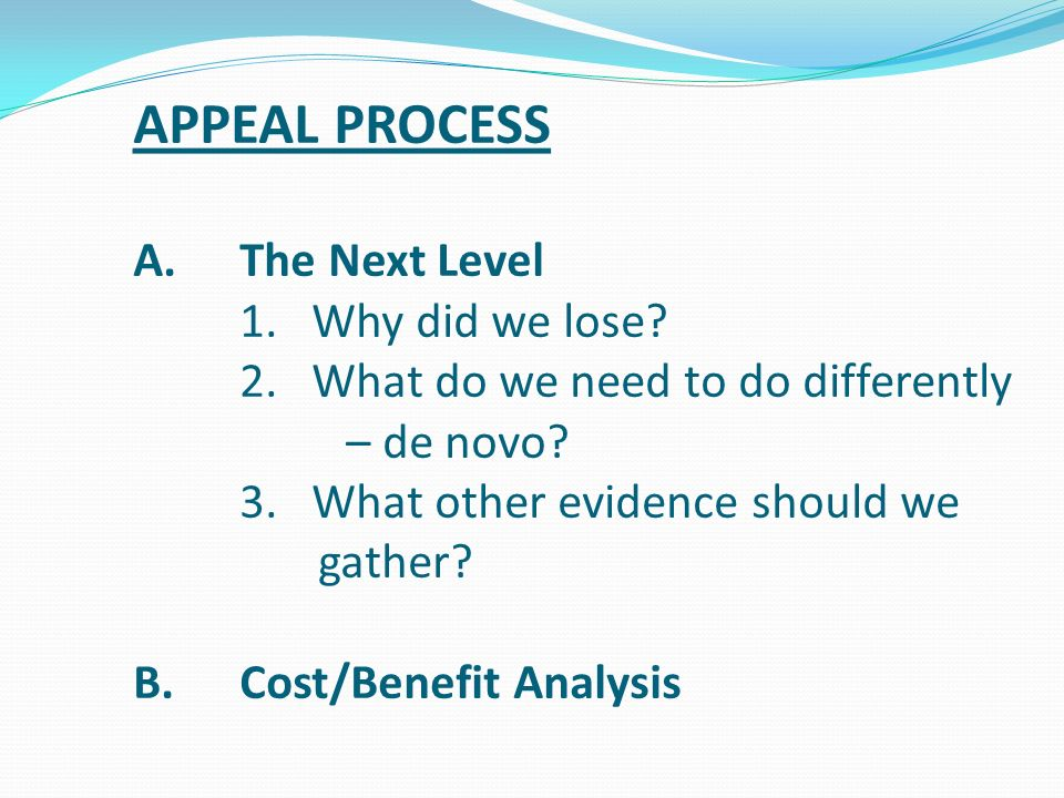 APPEAL PROCESS A.The Next Level 1. Why did we lose? 2. What do we need to do differently – de novo? 3. What other evidence should we gather? B.Cost/Be