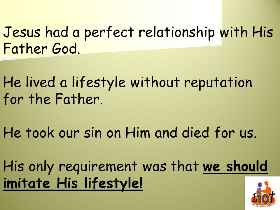 Jesus had a perfect relationship with His Father God. He lived a lifestyle without reputation for the Father. He took our sin on Him and died for us.