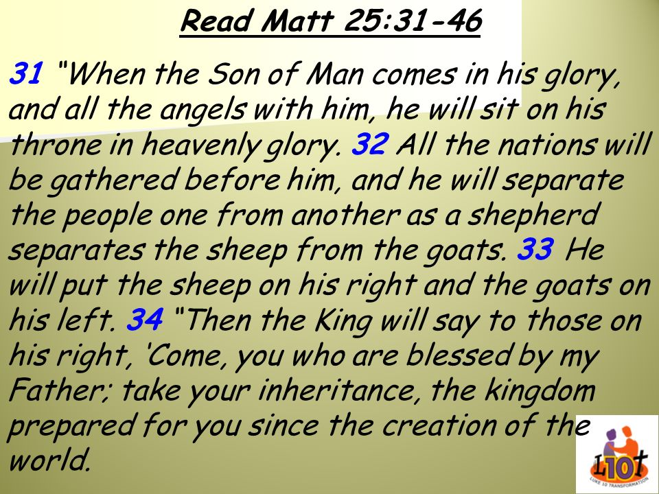 Read Matt 25:31-46 31 When the Son of Man comes in his glory, and all the angels with him, he will sit on his throne in heavenly glory. 32 All the nat