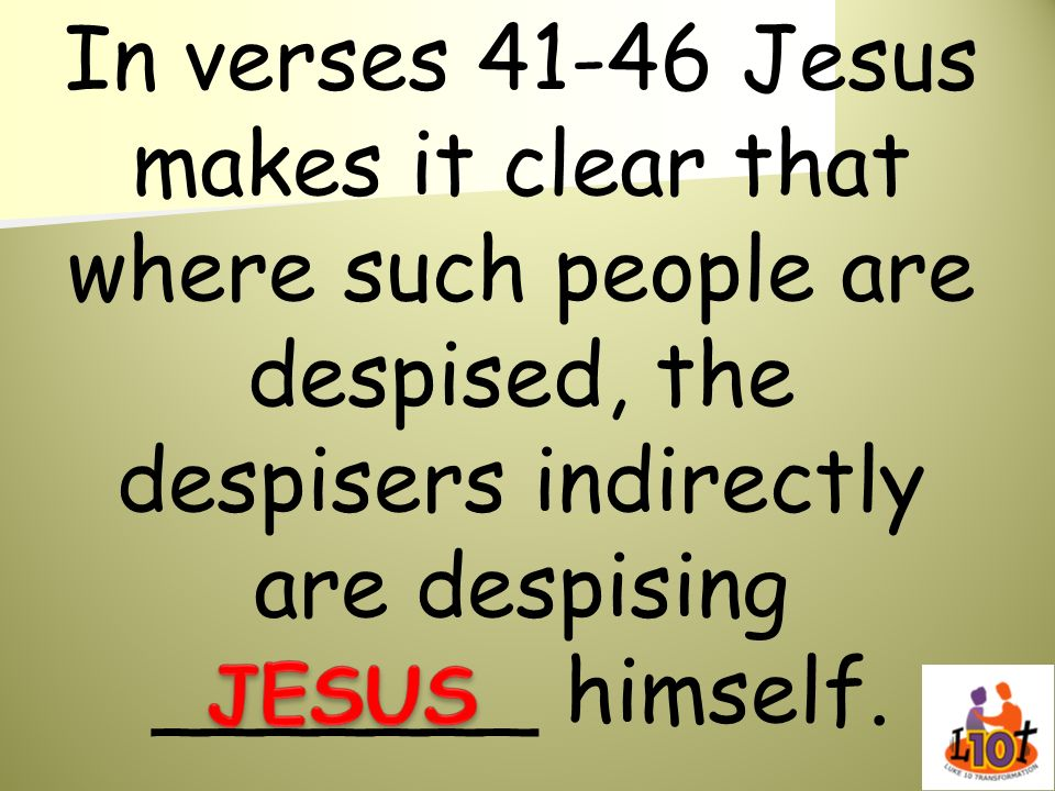 In verses 41-46 Jesus makes it clear that where such people are despised, the despisers indirectly are despising _______ himself.