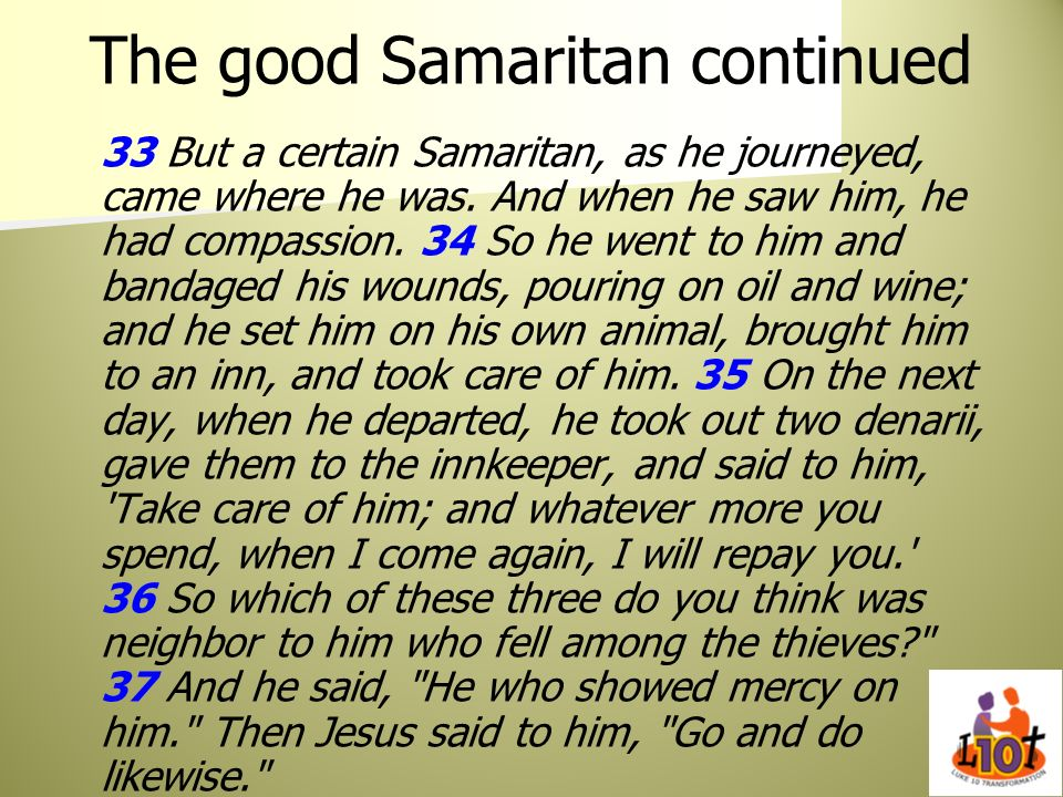 The good Samaritan continued 33 But a certain Samaritan, as he journeyed, came where he was. And when he saw him, he had compassion. 34 So he went to