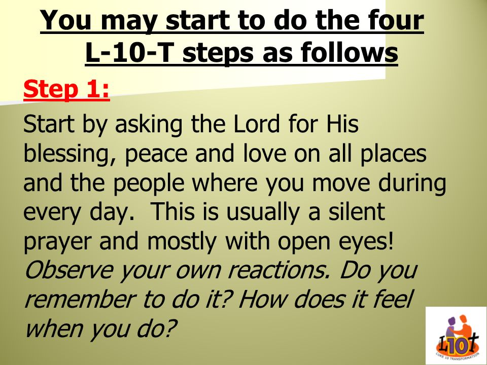 You may start to do the four L-10-T steps as follows Step 1: Start by asking the Lord for His blessing, peace and love on all places and the people wh