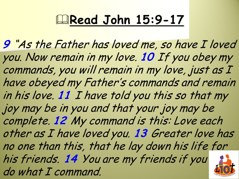 Read John 15:9-17 9 As the Father has loved me, so have I loved you. Now remain in my love. 10 If you obey my commands, you will remain in my love, ju