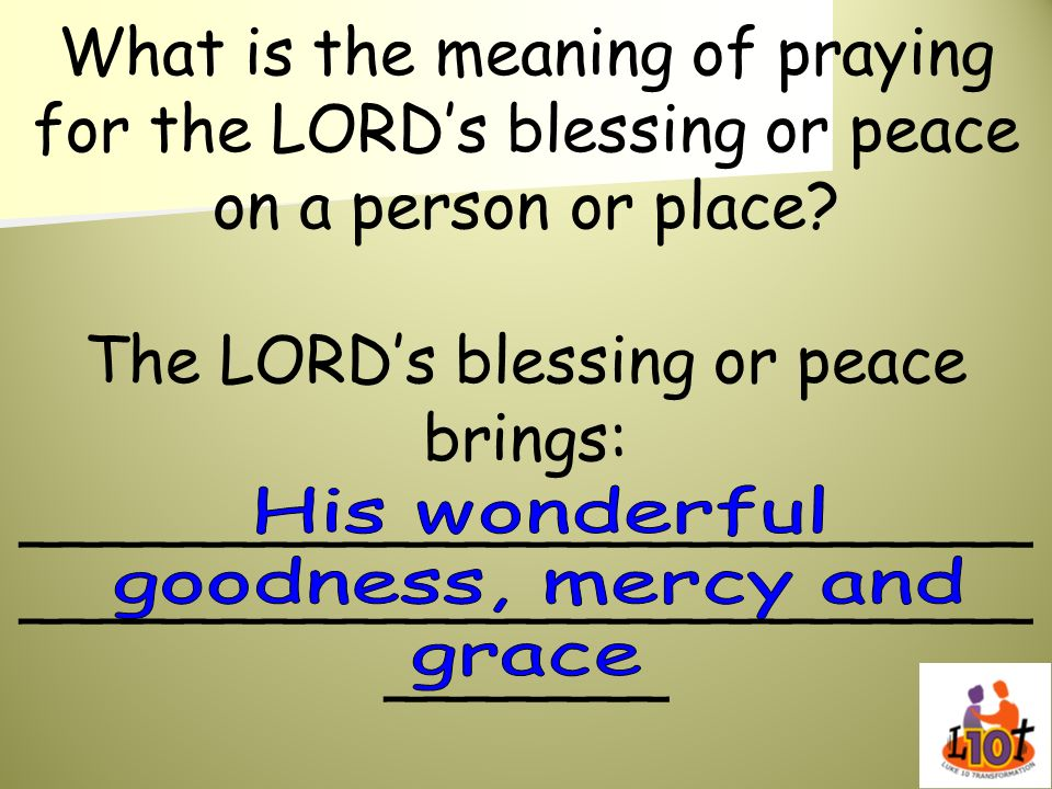 What is the meaning of praying for the LORDs blessing or peace on a person or place? The LORDs blessing or peace brings: _________________________ ___
