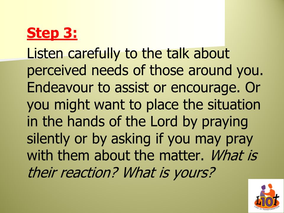 Step 3: Listen carefully to the talk about perceived needs of those around you. Endeavour to assist or encourage. Or you might want to place the situa