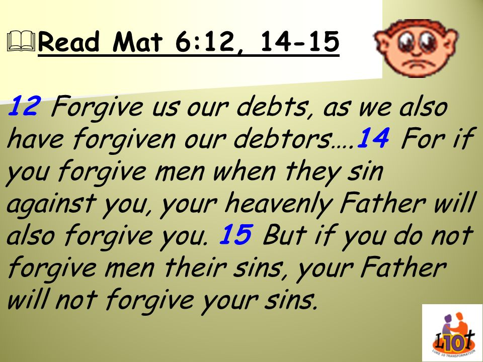 Read Mat 6:12, 14-15 12 Forgive us our debts, as we also have forgiven our debtors….14 For if you forgive men when they sin against you, your heavenly