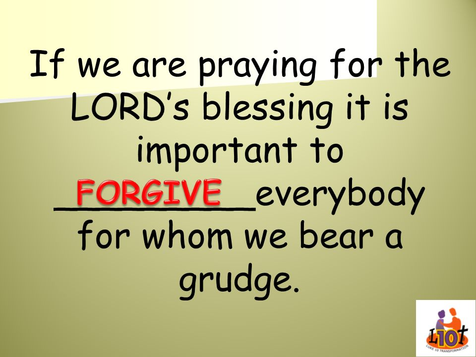If we are praying for the LORDs blessing it is important to _________everybody for whom we bear a grudge.