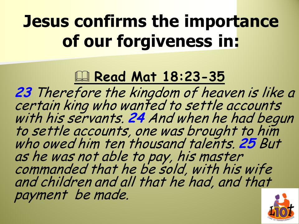 Jesus confirms the importance of our forgiveness in: Read Mat 18:23-35 23 Therefore the kingdom of heaven is like a certain king who wanted to settle