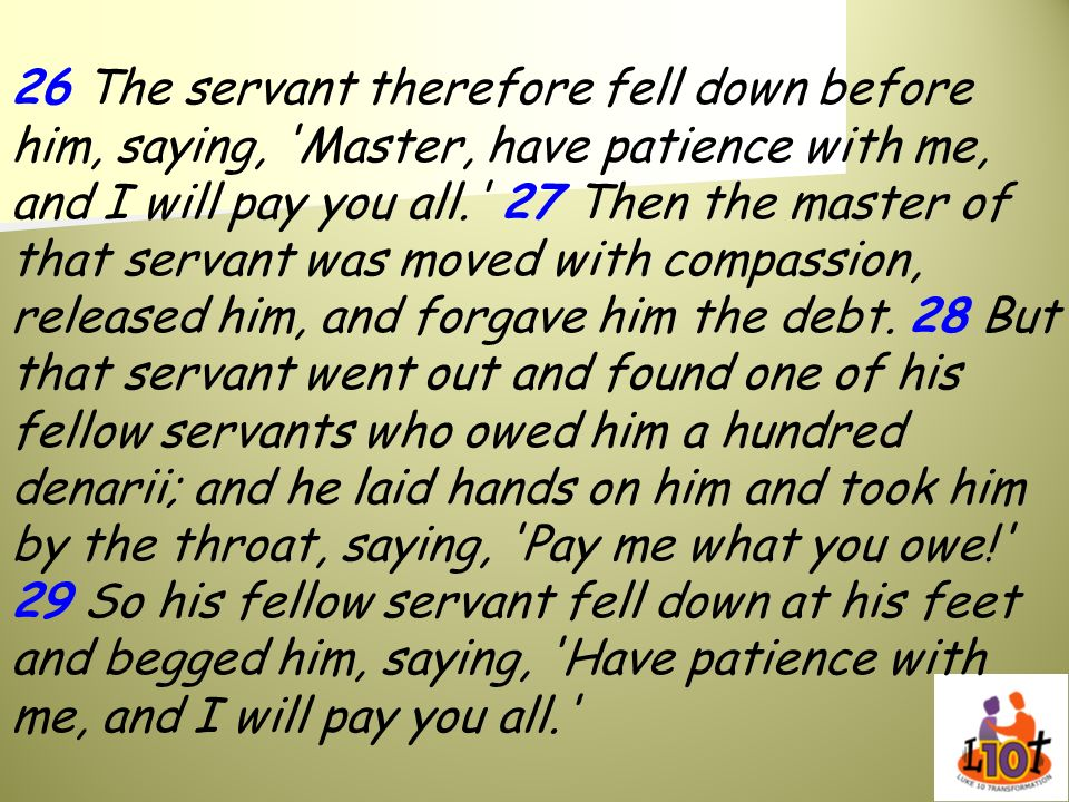 26 The servant therefore fell down before him, saying, 'Master, have patience with me, and I will pay you all.' 27 Then the master of that servant was