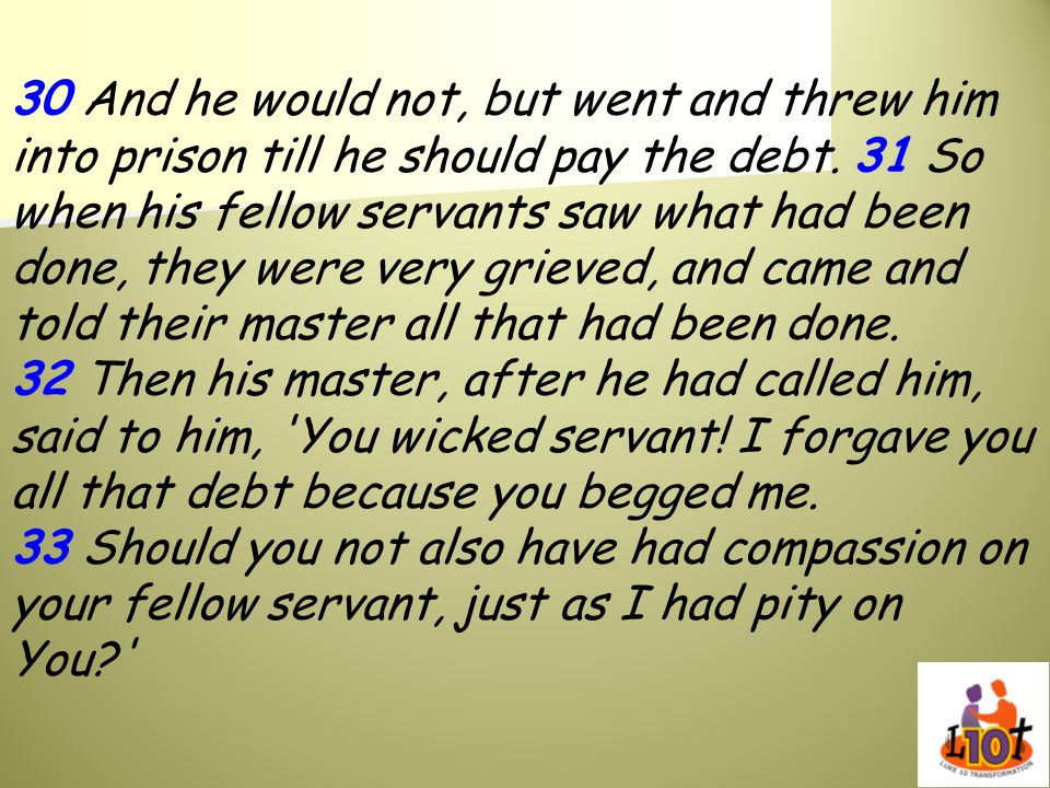 30 And he would not, but went and threw him into prison till he should pay the debt. 31 So when his fellow servants saw what had been done, they were