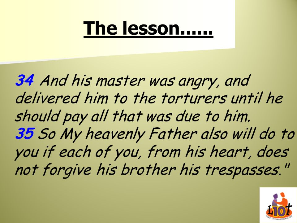 The lesson...... 34 And his master was angry, and delivered him to the torturers until he should pay all that was due to him. 35 So My heavenly Father