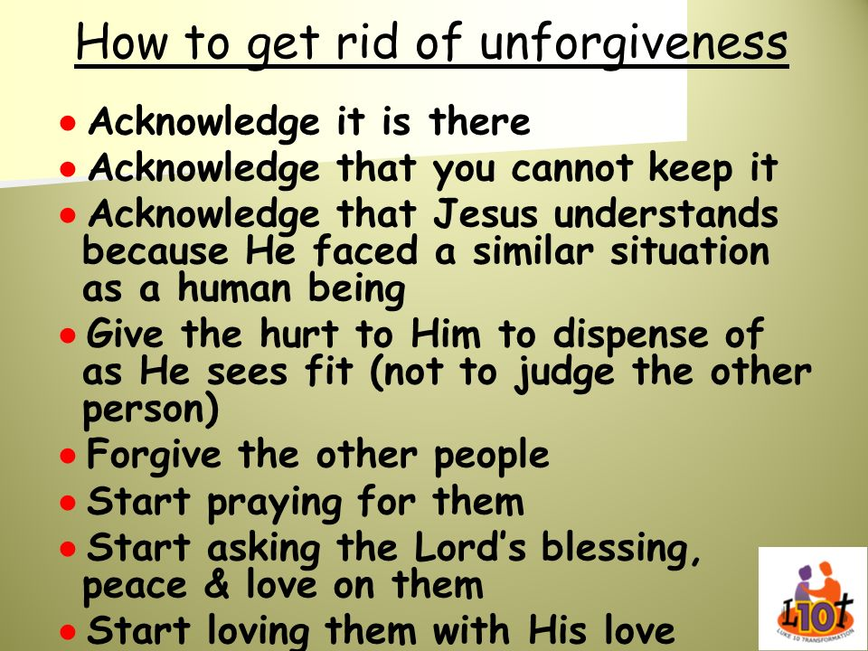 How to get rid of unforgiveness Acknowledge it is there Acknowledge that you cannot keep it Acknowledge that Jesus understands because He faced a simi