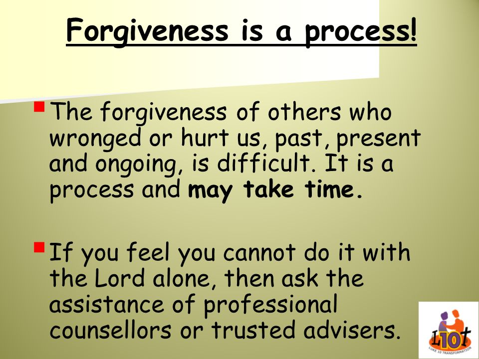Forgiveness is a process! The forgiveness of others who wronged or hurt us, past, present and ongoing, is difficult. It is a process and may take time
