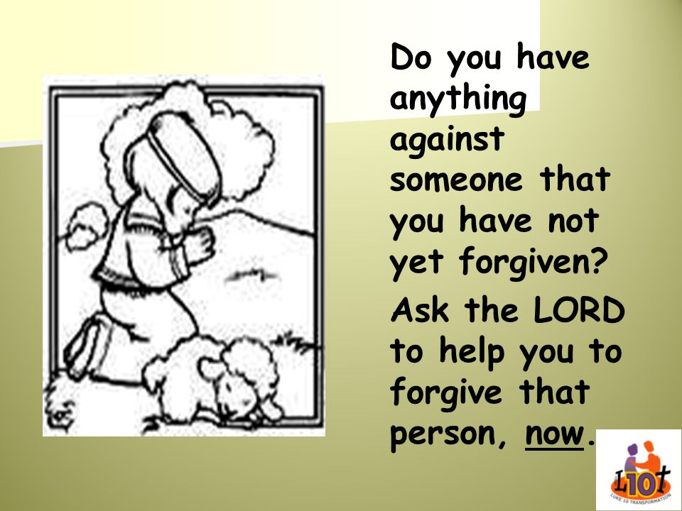 Do you have anything against someone that you have not yet forgiven? Ask the LORD to help you to forgive that person, now.