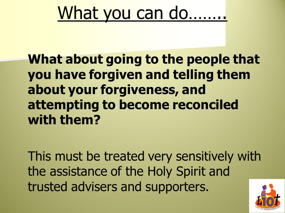 What you can do…….. What about going to the people that you have forgiven and telling them about your forgiveness, and attempting to become reconciled