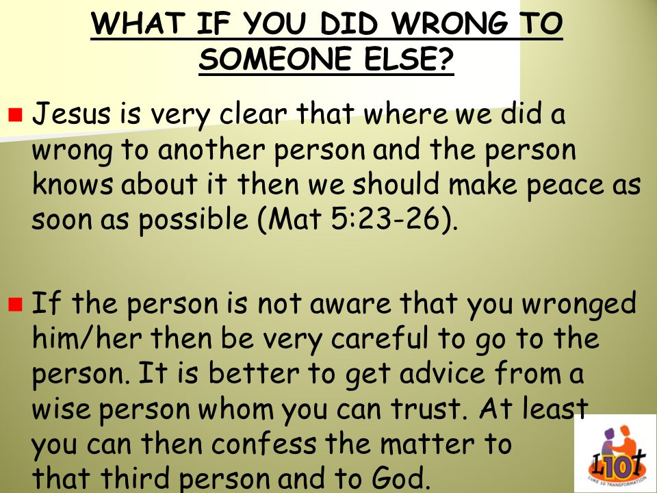 WHAT IF YOU DID WRONG TO SOMEONE ELSE? Jesus is very clear that where we did a wrong to another person and the person knows about it then we should ma