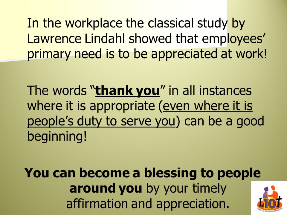 In the workplace the classical study by Lawrence Lindahl showed that employees primary need is to be appreciated at work! The words thank you in all i
