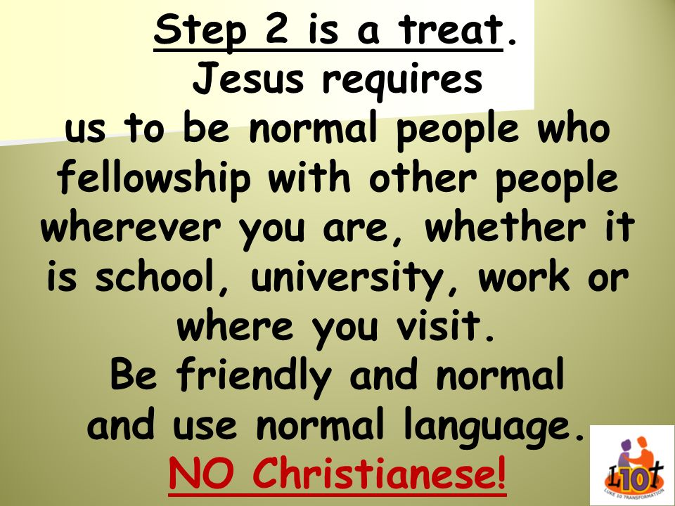 Step 2 is a treat. Jesus requires us to be normal people who fellowship with other people wherever you are, whether it is school, university, work or