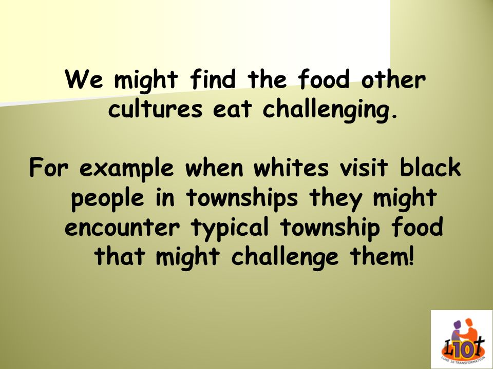 We might find the food other cultures eat challenging. For example when whites visit black people in townships they might encounter typical township f